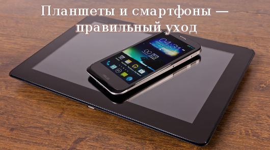 Планшеты и смартфоны — правильный уход