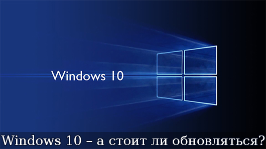 Windows 10 – а стоит ли обновляться?